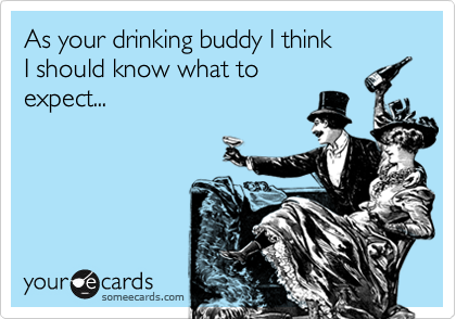 As your drinking buddy I thinkI should know what toexpect...