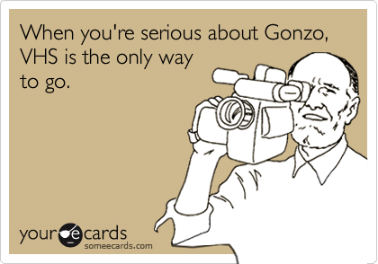 When you're serious about Gonzo, VHS is the only way