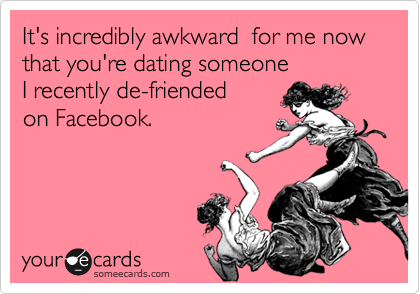 It's incredibly awkward  for me now that you're dating someone  I recently de-friended  on Facebook.