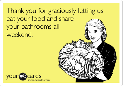 Thank you for graciously letting us eat your food and share your bathrooms all weekend.