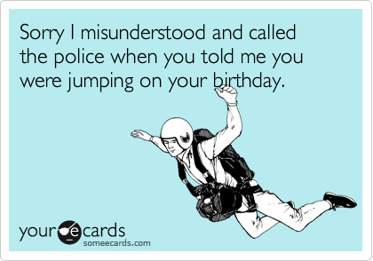 Sorry I misunderstood and called the police when you told me you were jumping on your birthday.