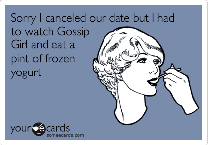 Sorry I canceled our date but I had to watch GossipGirl and eat apint of frozenyogurt
