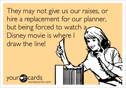 They may not give us our raises, or hire a replacement for our planner, but being forced to watch a 