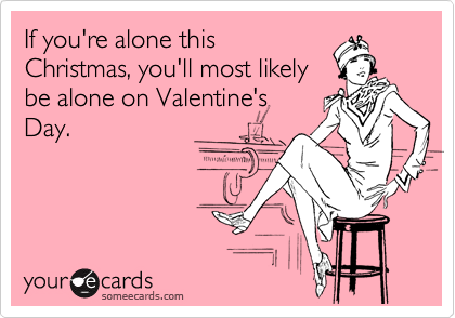 If you're alone this Christmas, you'll most likely be alone on Valentine's Day.