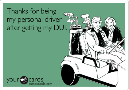 Thanks for beingmy personal driverafter getting my DUI.