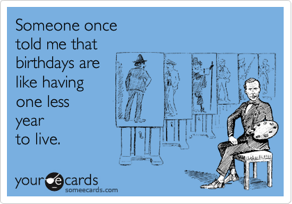 Someone once  told me that  birthdays are  like having  one less year  to live.