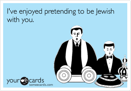 I've enjoyed pretending to be Jewish with you.