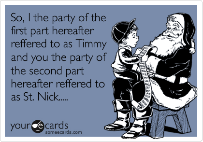 So, I the party of the first part hereafter reffered to as Timmy and you the party of the second part hereafter reffered to as St. Nick.....
