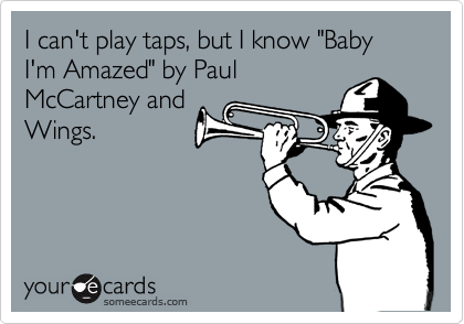 """I can't play taps, but I know """"Baby I'm Amazed"""" by PaulMcCartney andWings."""