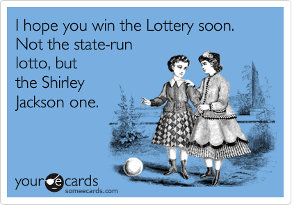 I hope you win the Lottery soon.  Not the state-runlotto, butthe Shirley Jackson one.