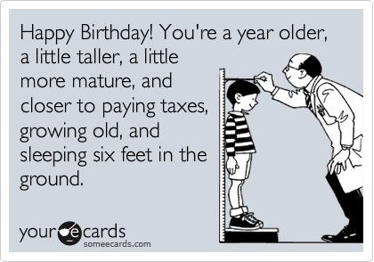 Happy Birthday! You're a year older, a little taller, a little more mature, and closer to paying taxes, growing old, and sleeping six feet in the ground.