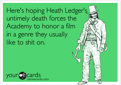 Here's hoping Heath Ledger'suntimely death forces theAcademy to honor a filmin a genre they usuallylike to shit on.