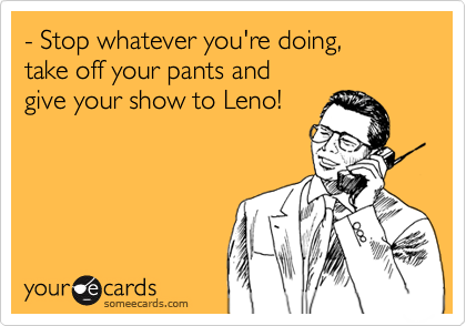 - Stop whatever you're doing,  take off your pants and  give your show to Leno!