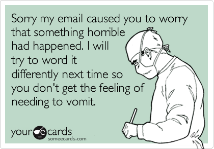 Sorry my email caused you to worry that something horrible