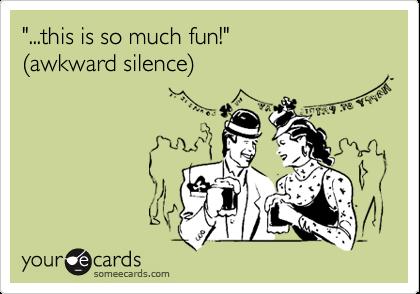 """""""...this is so much fun!"""" %28awkward silence%29"""