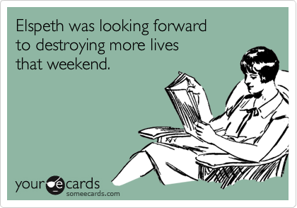 Elspeth was looking forward to destroying more livesthat weekend.