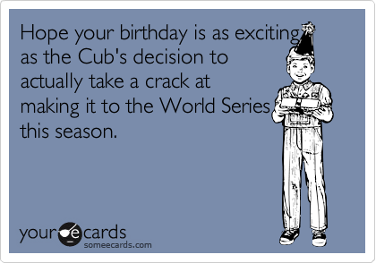 Hope your birthday is as exciting as the Cub's decision toactually take a crack atmaking it to the World Seriesthis season.