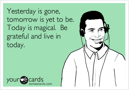 Yesterday is gone, tomorrow is yet to be.Today is magical.  Begrateful and live intoday.