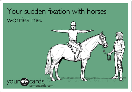 Your sudden fixation with horses worries me.