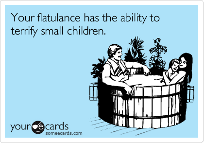 Your flatulance has the ability to terrify small children.
