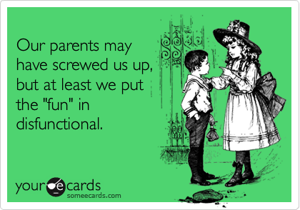 """Our parents mayhave screwed us up,but at least we putthe """"fun"""" indisfunctional."""