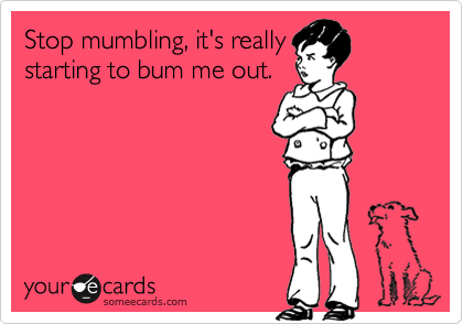 Stop mumbling, it's reallystarting to bum me out.
