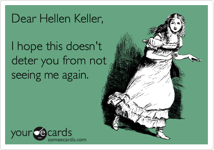 Dear Hellen Keller,  I hope this doesn't deter you from not seeing me again.