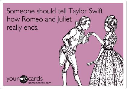 Someone should tell Taylor Swift how Romeo and Juliet really ends.