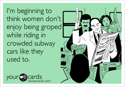 I'm beginning to  think women don't  enjoy being groped  while riding in crowded subway cars like they used to.