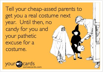 Tell your cheap-assed parents to get you a real costume nextyear.  Until then, nocandy for you andyour patheticexcuse for acostume.