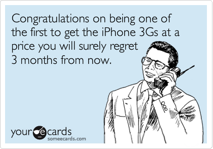 Congratulations on being one of the first to get the iPhone 3Gs at a price you will surely regret 3 months from now.