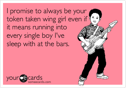 I promise to always be yourtoken taken wing girl even ifit means running intoevery single boy I'vesleep with at the bars.