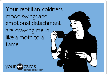 Your reptillian coldness, mood swings,and  emotional detachment are drawing me in like a moth to a flame.