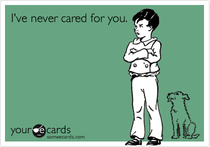 I've never cared for you.