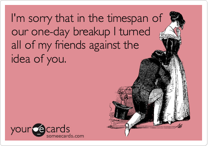 I'm sorry that in the timespan ofour one-day breakup I turnedall of my friends against theidea of you.