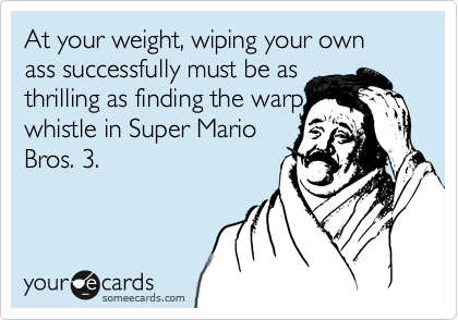 At your weight, wiping your own ass successfully must be as  thrilling as finding the warp whistle in Super Mario Bros. 3.