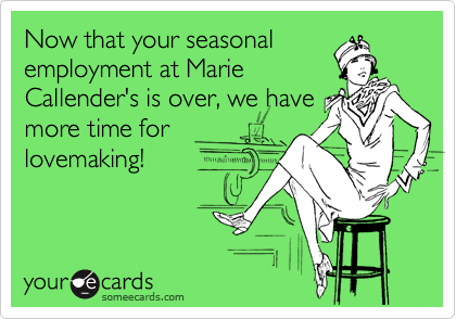 Now that your seasonal employment at Marie Callender's is over, we have more time for lovemaking!