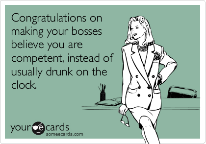 Congratulations onmaking your bossesbelieve you arecompetent, instead ofusually drunk on theclock.