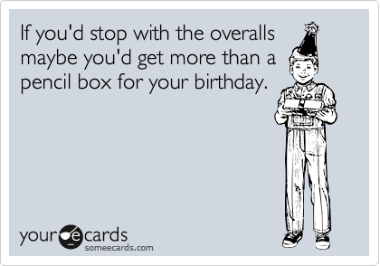 If you'd stop with the overalls maybe you'd get more than a pencil box for your birthday.