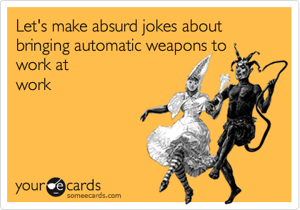 Let's make absurd jokes about bringing automatic weapons to work at