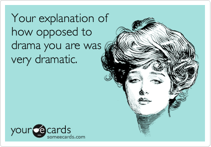 Your explanation ofhow opposed todrama you are wasvery dramatic.