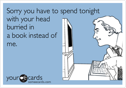 Sorry you have to spend tonight with your headburried ina book instead ofme.