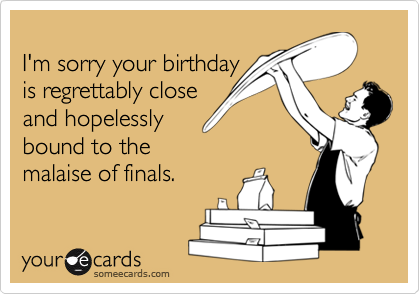I'm sorry your birthday is regrettably closeand hopelesslybound to the malaise of finals.