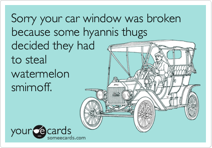 Sorry your car window was broken because some hyannis thugs