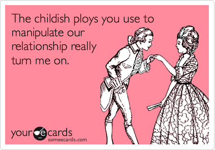 The childish ploys you use to manipulate our relationship really turn me on.