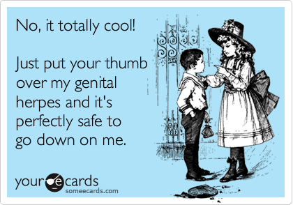 No, it totally cool! Just put your thumb over my genital herpes and it's perfectly safe togo down on me.