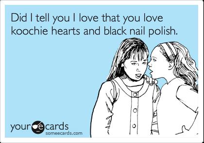 Did I tell you I love that you love koochie hearts and black nail polish.
