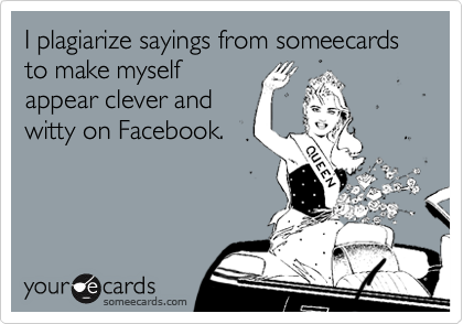 I plagiarize sayings from someecards to make myself appear clever and witty on Facebook.