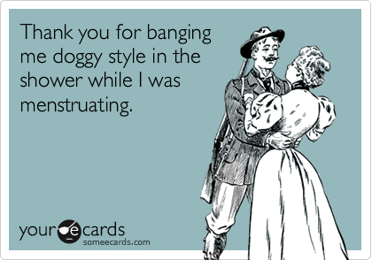 Thank you for bangingme doggy style in theshower while I wasmenstruating.