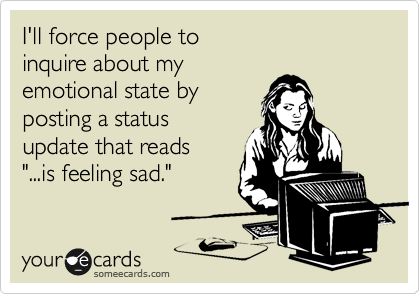 """I'll force people to inquire about my emotional state by posting a status update that reads """"...is feeling sad."""""""